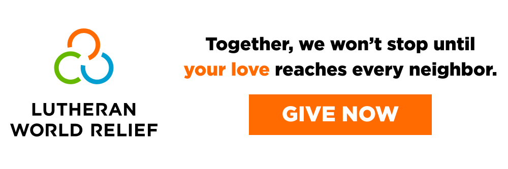 Lutheran World Relief - Together, we won't stop until your love reaches every neighbor. - Give Now